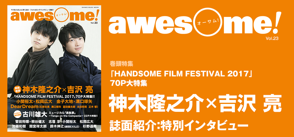 awesome Vol.23:『HANDSOME FILM FESTIVAL 2017』 神木隆之介×吉沢 亮 特別インタビュー