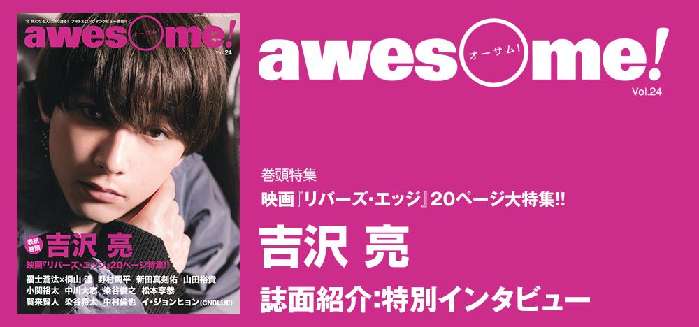 awesome Vol.24:2月16日公開映画『リバーズ・エッジ』に出演の吉沢 亮を表紙巻頭20ページで大特集!!