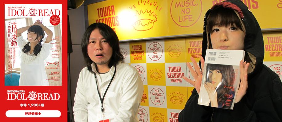 「IDOL AND READ 009」発売記念トーク&サイン会 プー・ルイ(BiS)@タワーレコード渋谷店レポート